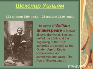 Шекспир Уильям (23 апреля 1564 года – 23 апреля 1616 года) The name of William S
