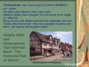 Shakespeare was born on April 23,1564 in Stratford - on - Avon. His father was a