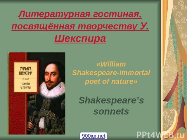 Литературная гостиная, посвящённая творчеству У. Шекспира «William Shakespeare-immortal poet of nature» Shakespeare's sonnets 900igr.net