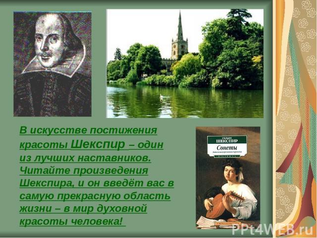 В искусстве постижения красоты Шекспир – один из лучших наставников. Читайте произведения Шекспира, и он введёт вас в самую прекрасную область жизни – в мир духовной красоты человека!