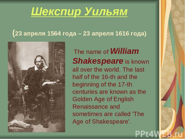 Шекспир Уильям (23 апреля 1564 года – 23 апреля 1616 года) The name of William Shakespeare is known all over the world. The last half of the 16-th and the beginning of the 17-th centuries are known as the Golden Age of English Renaissance and someti…