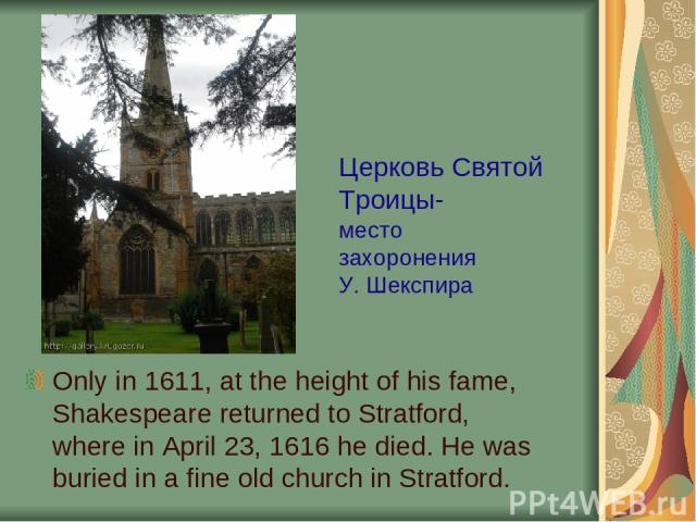 Only in 1611, at the height of his fame, Shakespeare returned to Stratford, where in April 23, 1616 he died. He was buried in a fine old church in Stratford. Церковь Святой Троицы- место захоронения У. Шекспира