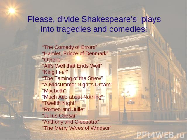 """The Comedy of Errors"" ""Hamlet, Prince of Denmark"" ""Othello"" ""All's Well that Ends Well"" ""King Lear"" ""The Taming of the Strew"" ""A Midsummer Night's Dream"" ""Macbeth"" ""Much Ado about Nothing"" ""Twelfth Night"" ""Romeo and Juliet"" ""Julius Caesar"" ""Anthony…"