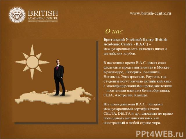 О нас Британский Учебный Центр (British Academic Centre - B.A.C.) – международная сеть языковых школ и английских клубов. В настоящее время В.А.С. имеет свои филиалы и представительства в Москве, Краснодаре, Люберцах, Балашихе, Ногинске, Электростал…
