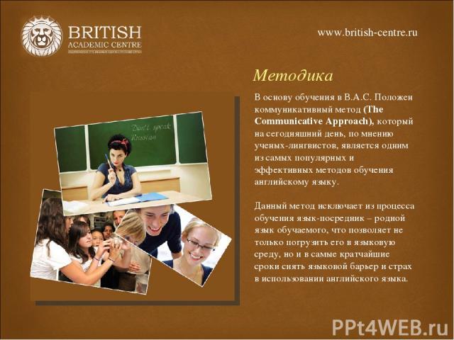 Методика В основу обучения в В.А.С. Положен коммуникативный метод (The Communicative Approach), который на сегодняшний день, по мнению ученых-лингвистов, является одним из самых популярных и эффективных методов обучения английскому языку. Данный мет…