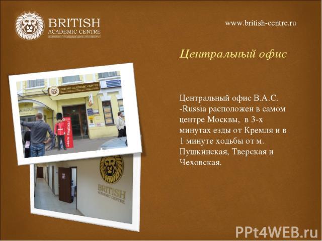 Центральный офис Центральный офис В.А.С. -Russia расположен в самом центре Москвы, в 3-х минутах езды от Кремля и в 1 минуте ходьбы от м. Пушкинская, Тверская и Чеховская. www.british-centre.ru