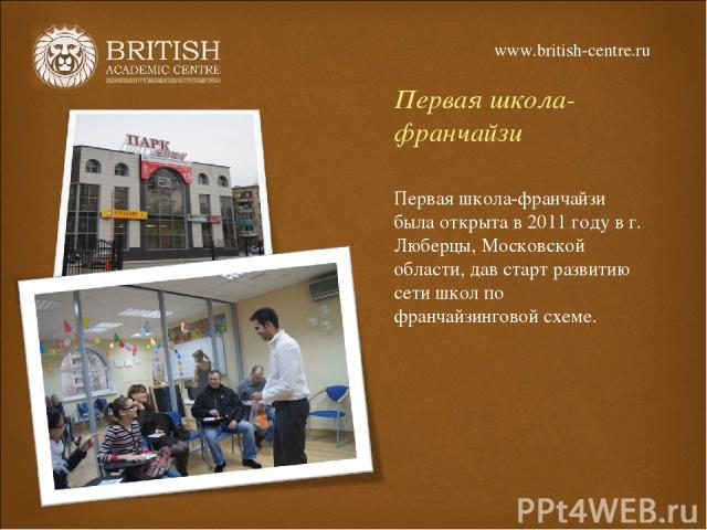 Первая школа-франчайзи Первая школа-франчайзи была открыта в 2011 году в г. Люберцы, Московской области, дав старт развитию сети школ по франчайзинговой схеме. www.british-centre.ru