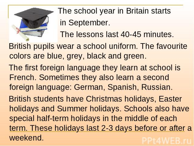 The school year in Britain starts in September. The lessons last 40-45 minutes. British pupils wear a school uniform. The favourite colors are blue, grey, black and green. The first foreign language they learn at school is French. Sometimes they als…