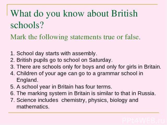 What do you know about British schools? Mark the following statements true or false. School day starts with assembly. British pupils go to school on Saturday. There are schools only for boys and only for girls in Britain. Children of your age can go…