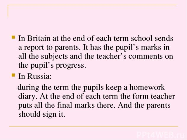 In Britain at the end of each term school sends a report to parents. It has the pupil's marks in all the subjects and the teacher's comments on the pupil's progress. In Russia: during the term the pupils keep a homework diary. At the end of each ter…