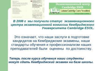 В 2008 г мы получили статус экзаменационного центра экзаменационной комиссии Кем
