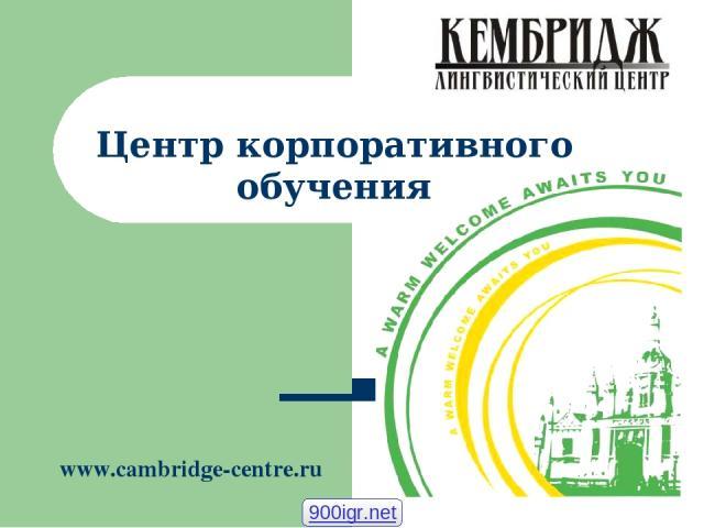 Центр корпоративного обучения www.cambridge-centre.ru 900igr.net
