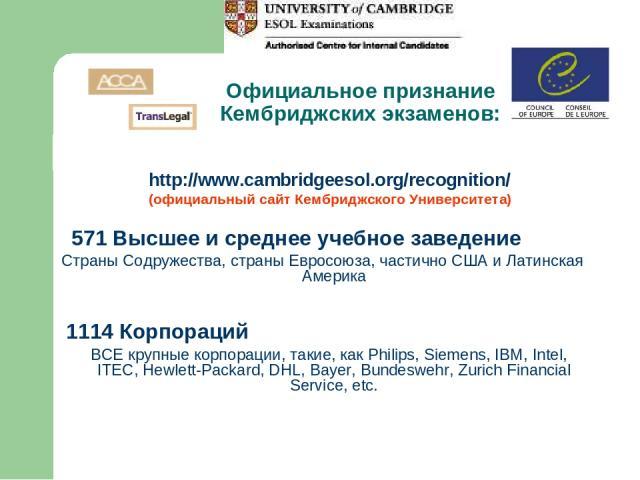 Официальное признание Кембриджских экзаменов: http://www.cambridgeesol.org/recognition/ (официальный сайт Кембриджского Университета) 571 Высшее и среднее учебное заведение Страны Содружества, страны Евросоюза, частично США и Латинская Америка 1114 …