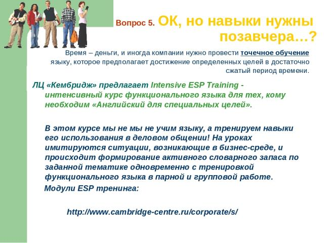Вопрос 5. ОК, но навыки нужны позавчера…? Время – деньги, и иногда компании нужно провести точечное обучение языку, которое предполагает достижение определенных целей вдостаточно сжатый период времени. ЛЦ «Кембридж» предлагает Intensive ESP Trainin…