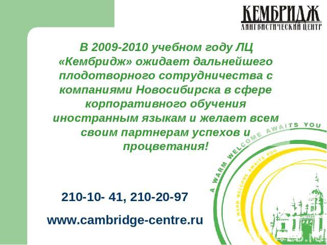 В 2009-2010 учебном году ЛЦ «Кембридж» ожидает дальнейшего плодотворного сотрудничества с компаниями Новосибирска в сфере корпоративного обучения иностранным языкам и желает всем своим партнерам успехов и процветания! 210-10- 41, 210-20-97 www.cambr…
