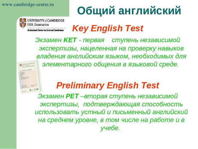 Key English Test Экзамен KET - первая ступень независимой экспертизы, нацеленная на проверку навыков владения английским языком, необходимых для элементарного общения в языковой среде. Preliminary English Test Экзамен РЕТ –вторая ступень независимой…