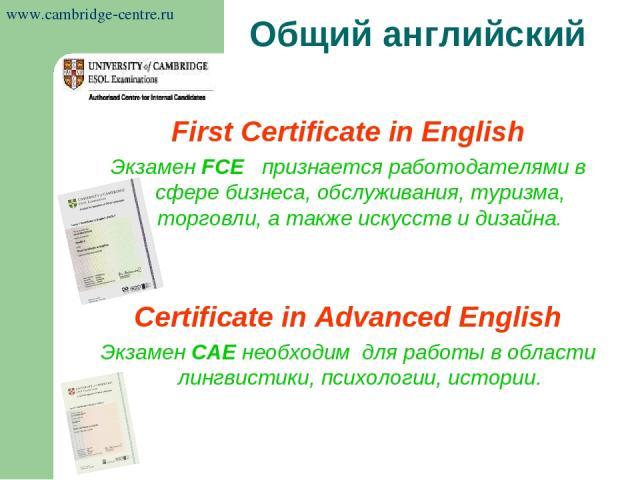First Certificate in English Экзамен FCE признается работодателями в сфере бизнеса, обслуживания, туризма, торговли, а также искусств и дизайна. Certificate in Advanced English Экзамен САЕ необходим для работы в области лингвистики, психологии, исто…