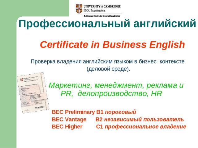 Профессиональный английский Certificate in Business English Проверка владения английским языком в бизнес- контексте (деловой среде). Маркетинг, менеджмент, реклама и PR, делопроизводство, HR BEC Preliminary B1 пороговый BEC Vantage B2 независимый по…