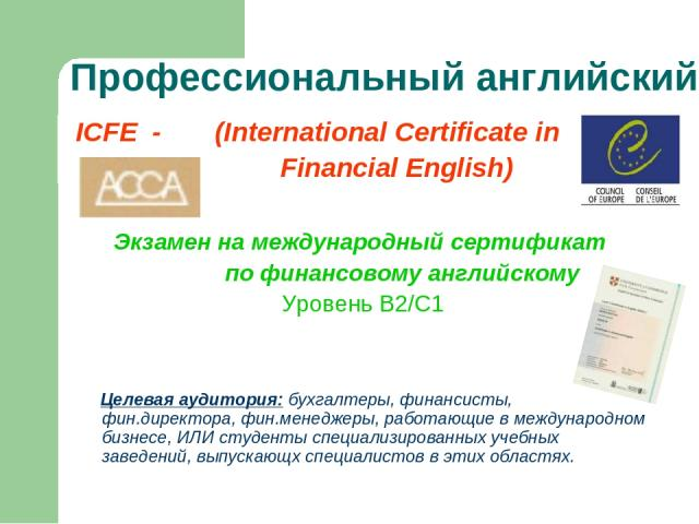 Профессиональный английский ICFE - (International Certificate in Financial English) Экзамен на международный сертификат по финансовому английскому Уровень В2/С1 Целевая аудитория: бухгалтеры, финансисты, фин.директора, фин.менеджеры, работающие в ме…