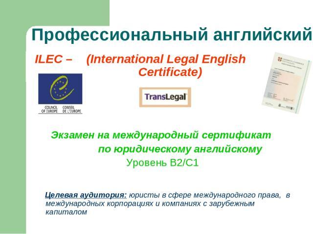 Профессиональный английский ILEC – (International Legal English Certificate) Экзамен на международный сертификат по юридическому английскому Уровень В2/С1 Целевая аудитория: юристы в сфере международного права, в международных корпорациях и компания…