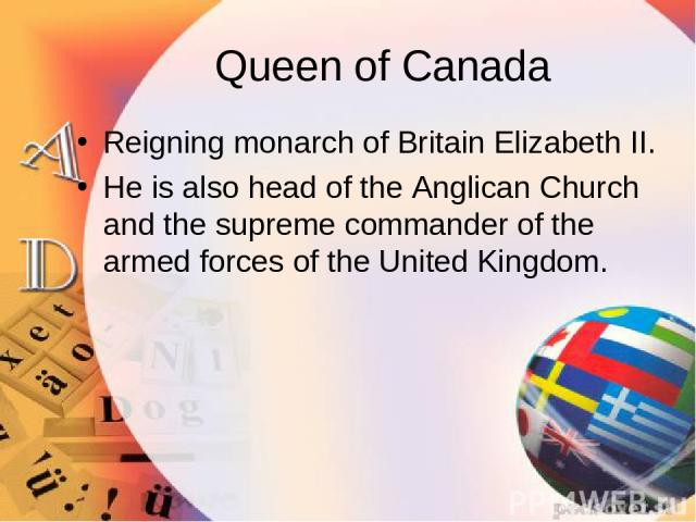 Queen of Canada Reigning monarch of Britain Elizabeth II. He is also head of the Anglican Church and the supreme commander of the armed forces of the United Kingdom.
