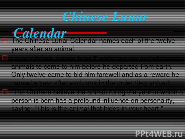 Chinese Lunar Calendar The Chinese Lunar Calendar names each of the twelve years after an animal. Legend has it that the Lord Buddha summoned all the animals to come to him before he departed from earth. Only twelve came to bid him farewell and as a…