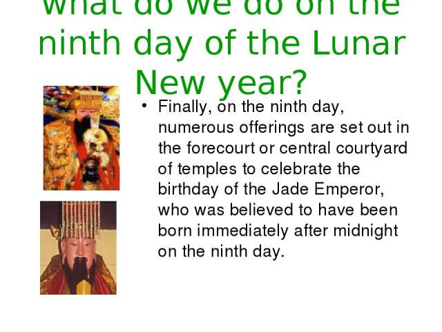 what do we do on the ninth day of the Lunar New year? Finally, on the ninth day, numerous offerings are set out in the forecourt or central courtyard of temples to celebrate the birthday of the Jade Emperor, who was believed to have been born immedi…