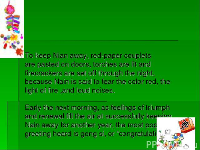 To keep Nian away, red-paper couplets are pasted on doors, torches are lit and firecrackers are set off through the night, because Nain is said to fear the color red, the light of fire ,and loud noises. Early the next morning, as feelings of triumph…