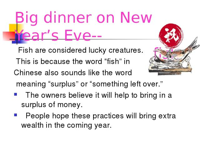 """Big dinner on New Year's Eve-- fish Fish are considered lucky creatures. This is because the word """"fish"""" in Chinese also sounds like the word meaning """"surplus"""" or """"something left over."""" The owners believe it will help to bring in a surplus of money.…"""