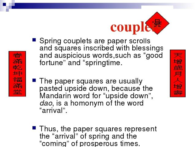 """Spring couplets are paper scrolls and squares inscribed with blessings and auspicious words,such as """"good fortune"""" and """"springtime. The paper squares are usually pasted upside down, because the Mandarin word for """"upside down"""", dao, is a homonym of t…"""