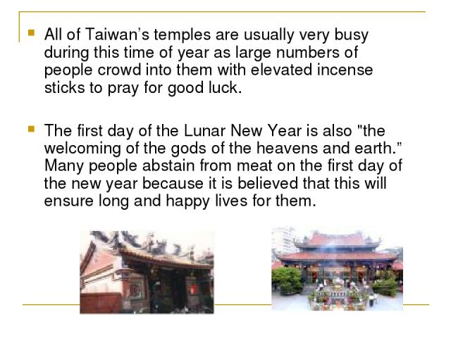 All of Taiwan's temples are usually very busy during this time of year as large numbers of people crowd into them with elevated incense sticks to pray for good luck. The first day of the Lunar New Year is also