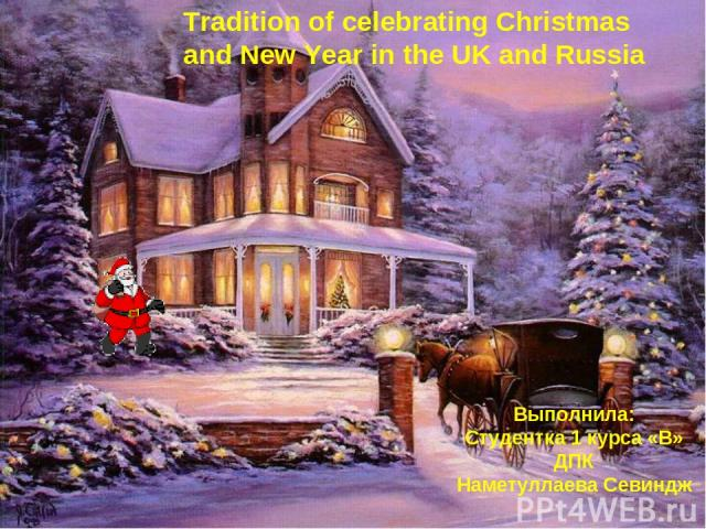 Tradition of celebrating Christmas and New Year in the UK and Russia Выполнила: Студентка 1 курса «В» ДПК Наметуллаева Севиндж