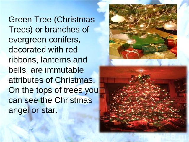 Green Tree (Christmas Trees) or branches of evergreen conifers, decorated with red ribbons, lanterns and bells, are immutable attributes of Christmas. On the tops of trees you can see the Christmas angel or star.