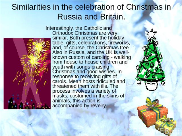 Similarities in the celebration of Christmas in Russia and Britain. Interestingly, the Catholic and Orthodox Christmas are very similar. Both present the holiday table, gifts, celebrations, fireworks, and, of course, the Christmas tree. Also in Russ…