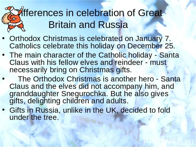 Differences in celebration of Great Britain and Russia Orthodox Christmas is celebrated on January 7. Catholics celebrate this holiday on December 25. The main character of the Catholic holiday - Santa Claus with his fellow elves and reindeer - must…