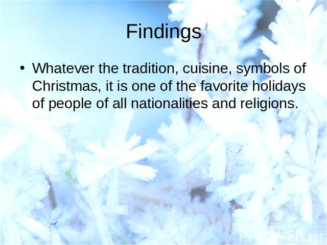 Findings Whatever the tradition, cuisine, symbols of Christmas, it is one of the favorite holidays of people of all nationalities and religions.