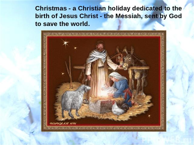 Christmas - a Christian holiday dedicated to the birth of Jesus Christ - the Messiah, sent by God to save the world.