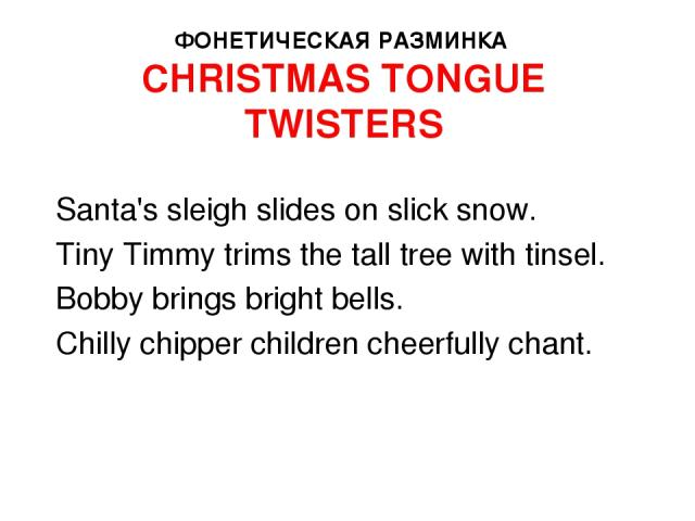 ФОНЕТИЧЕСКАЯ РАЗМИНКА CHRISTMAS TONGUE TWISTERS Santa's sleigh slides on slick snow. Tiny Timmy trims the tall tree with tinsel. Bobby brings bright bells. Chilly chipper children cheerfully chant.