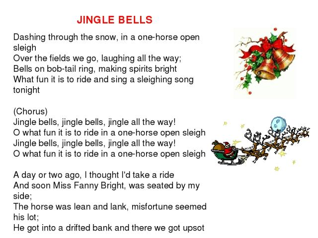 JINGLE BELLS Dashing through the snow, in a one-horse open sleigh Over the fields we go, laughing all the way; Bells on bob-tail ring, making spirits bright What fun it is to ride and sing a sleighing song tonight (Chorus) Jingle bells, jingle bells…