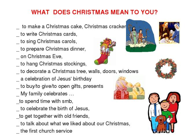 WHAT DOES CHRISTMAS MEAN TO YOU? _ to make a Christmas cake, Christmas cracker, _ to write Christmas cards, _ to sing Christmas carols, _ to prepare Christmas dinner, _ on Christmas Eve, _ to hang Christmas stockings, _ to decorate a Christmas tree,…