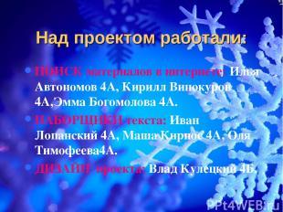 Над проектом работали: ПОИСК материалов в интернете: Илья Автономов 4А, Кирилл В