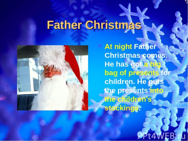 Father Christmas At night Father Christmas comes. He has got a big bag of presents for children. He puts the presents into the children's stockings.