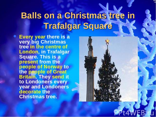 Balls on a Christmas tree in Trafalgar Square Every year there is a very big Christmas tree in the centre of London, in Trafalgar Square. This is a present from the people of Norway to the people of Great Britain. They send it to Londoners every yea…