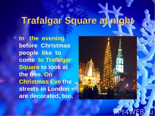Trafalgar Square at night In the evening before Christmas people like to come to Trafalgar Square to look at the tree. On Christmas Eve the streets in London are decorated, too.