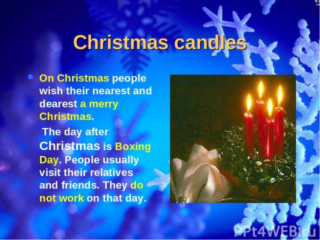 Christmas candles On Christmas people wish their nearest and dearest a merry Christmas. The day after Christmas is Boxing Day. People usually visit their relatives and friends. They do not work on that day.
