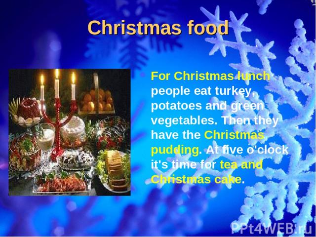 Christmas food For Christmas lunch people eat turkey, potatoes and green vegetables. Then they have the Christmas pudding. At five o'clock it's time for tea and Christmas cake.
