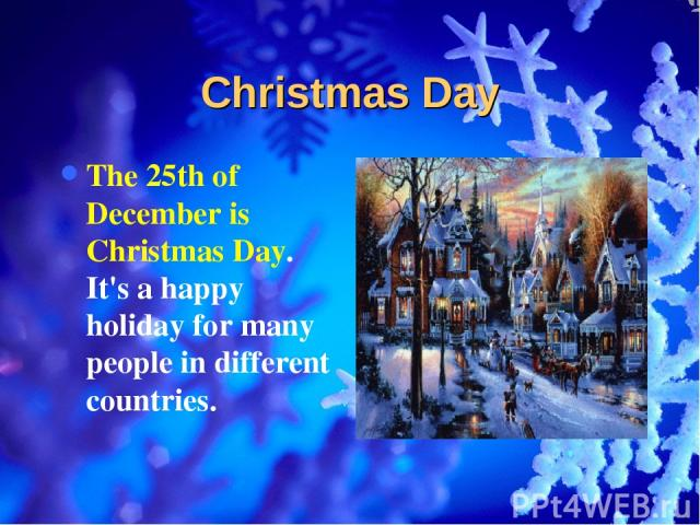Christmas Day The 25th of December is Christmas Day. It's a happy holiday for many people in different countries.