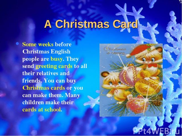 A Christmas Card Some weeks before Christmas English people are busy. They send greeting cards to all their relatives and friends. You can buy Christmas cards or you can make them. Many children make their cards at school.