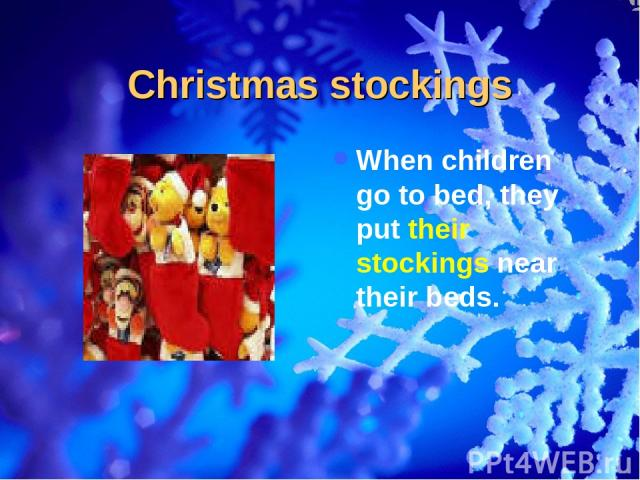 Christmas stockings When children go to bed, they put their stockings near their beds.