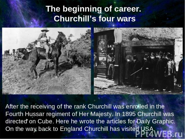After the receiving of the rank Churchill was enrolled in the Fourth Hussar regiment of Her Majesty. In 1895 Churchill was directed on Cube. Here he wrote the articles for Daily Graphic. On the way back to England Churchill has visited USA. The begi…